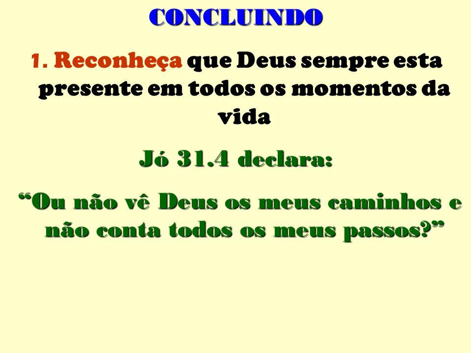 CONCLUINDO 1. Reconheça que Deus sempre esta presente em todos os momentos da vida Jó 31.4 declara: Ou não vê Deus os meus caminhos e não conta todos