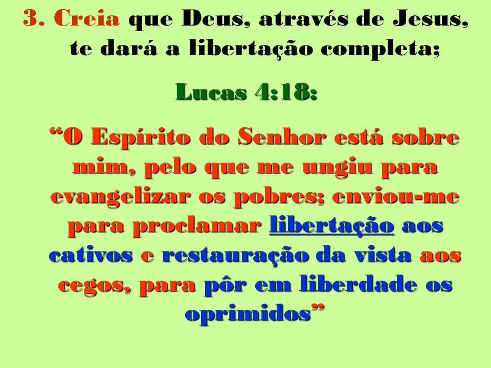 3. Creia que Deus, através de Jesus, te dará a libertação completa; Lucas 4:18: O Espírito do Senhor está sobre mim, pelo que me ungiu para evangeliza