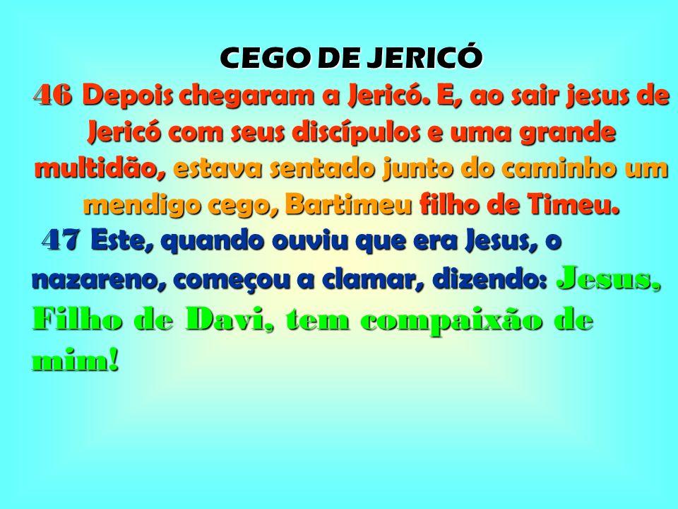CEGO DE JERICÓ 46 Depois chegaram a Jericó. E, ao sair jesus de Jericó com seus discípulos e uma grande multidão, estava sentado junto do caminho um m