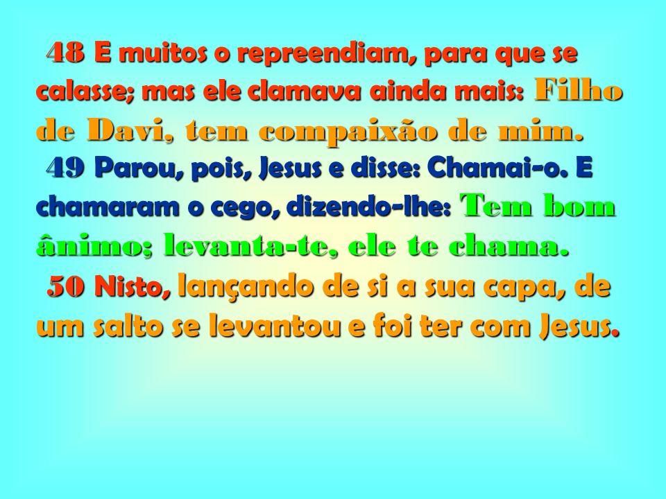 48 E muitos o repreendiam, para que se calasse; mas ele clamava ainda mais: Filho de Davi, tem compaixão de mim. 48 E muitos o repreendiam, para que s