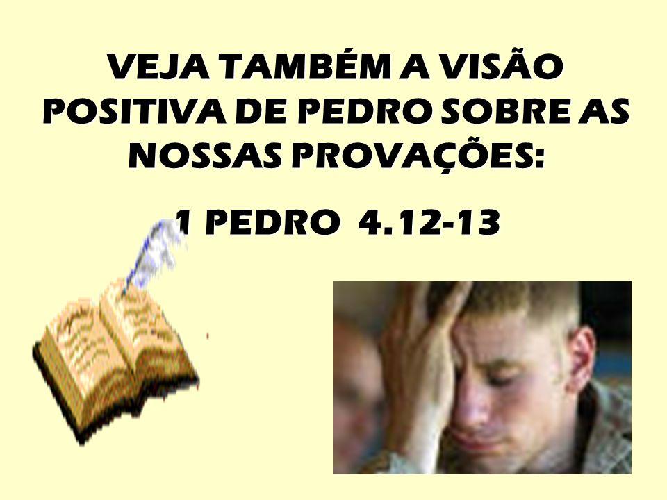 VEJA TAMBÉM A VISÃO POSITIVA DE PEDRO SOBRE AS NOSSAS PROVAÇÕES: 1 PEDRO 4.12-13