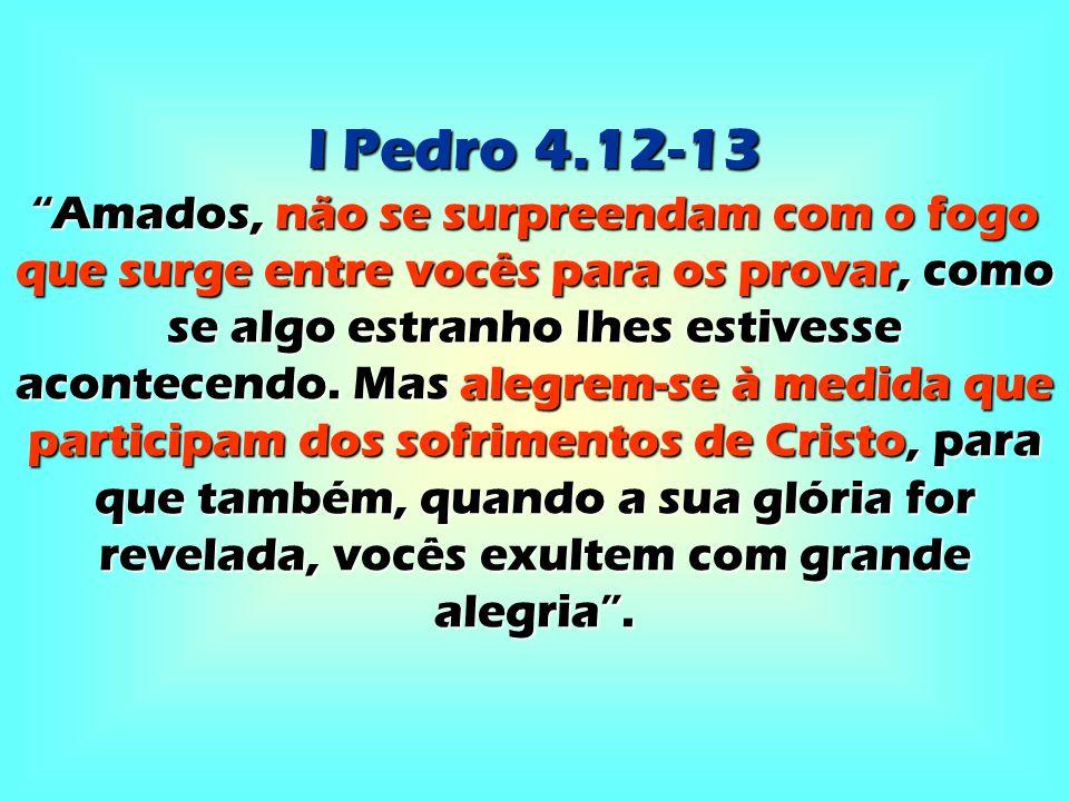 I Pedro 4.12-13 Amados, não se surpreendam com o fogo que surge entre vocês para os provar, como se algo estranho lhes estivesse acontecendo. Mas aleg