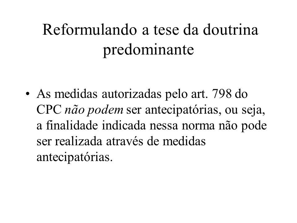 Reformulando a tese da doutrina predominante As medidas autorizadas pelo art. 798 do CPC não podem ser antecipatórias, ou seja, a finalidade indicada