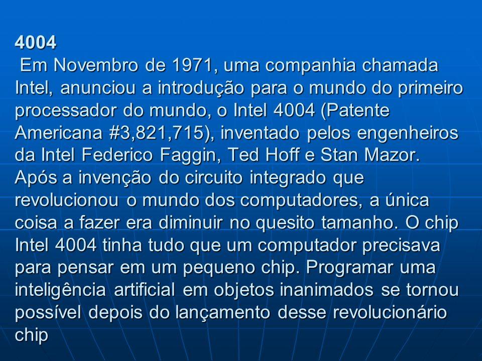 4004 Em Novembro de 1971, uma companhia chamada Intel, anunciou a introdução para o mundo do primeiro processador do mundo, o Intel 4004 (Patente Amer