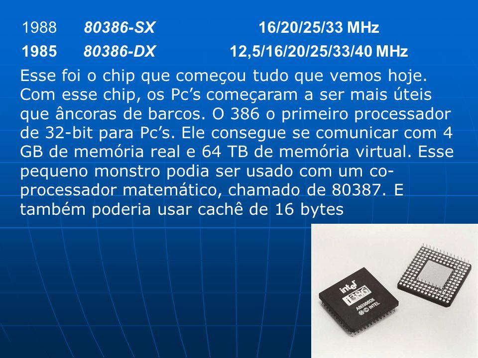 198880386-SX16/20/25/33 MHz 198580386-DX12,5/16/20/25/33/40 MHz Esse foi o chip que começou tudo que vemos hoje. Com esse chip, os Pcs começaram a ser