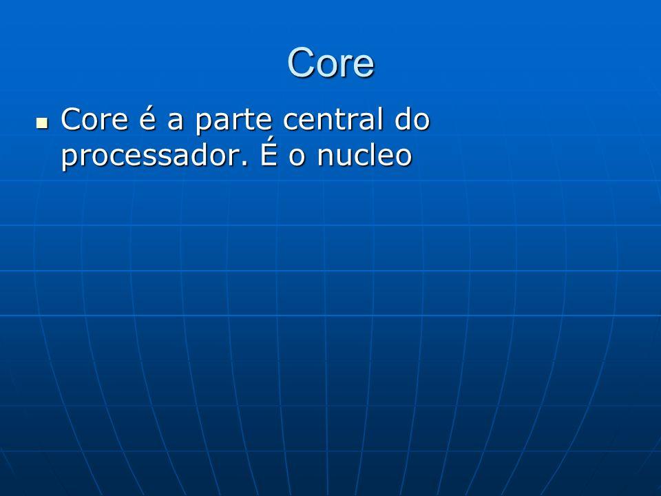 Core Core é a parte central do processador. É o nucleo Core é a parte central do processador. É o nucleo
