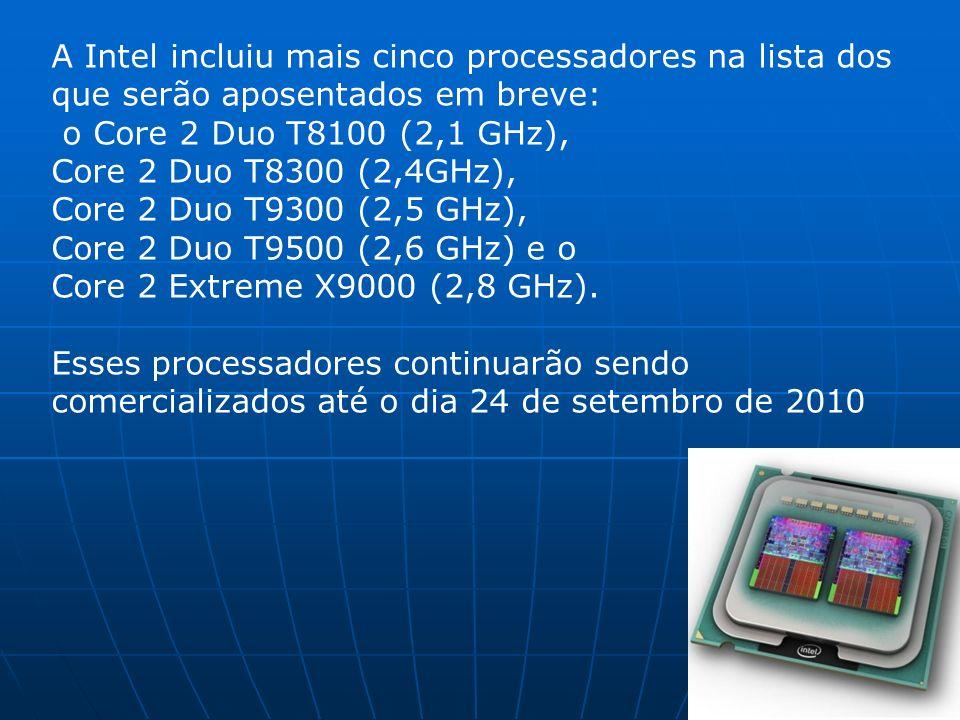 A Intel incluiu mais cinco processadores na lista dos que serão aposentados em breve: o Core 2 Duo T8100 (2,1 GHz), Core 2 Duo T8300 (2,4GHz), Core 2