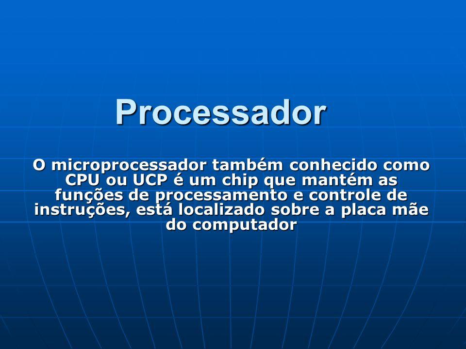 Processador O microprocessador também conhecido como CPU ou UCP é um chip que mantém as funções de processamento e controle de instruções, está locali