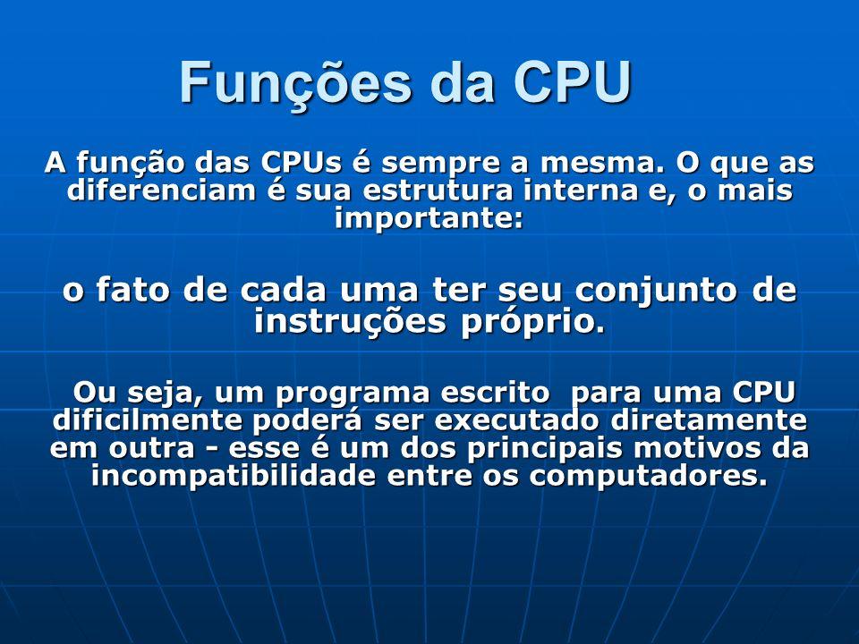 Funções da CPU A função das CPUs é sempre a mesma. O que as diferenciam é sua estrutura interna e, o mais importante: o fato de cada uma ter seu conju