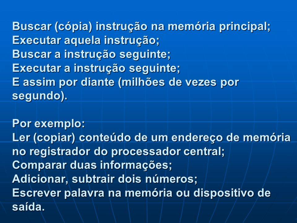 Buscar (cópia) instrução na memória principal; Executar aquela instrução; Buscar a instrução seguinte; Executar a instrução seguinte; E assim por dian
