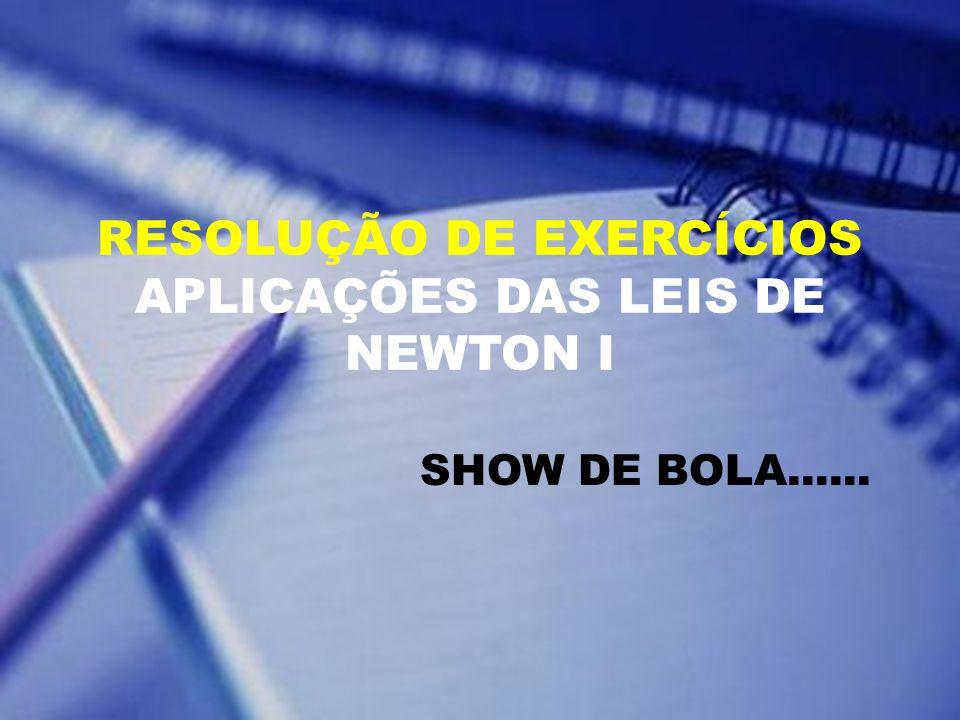 RESOLUÇÃO DE EXERCÍCIOS APLICAÇÕES DAS LEIS DE NEWTON I SHOW DE BOLA......