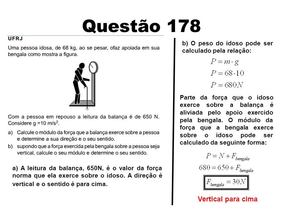 Questão 178 a) A leitura da balança, 650N, é o valor da força norma que ela exerce sobre o idoso. A direção é vertical e o sentido é para cima. b) O p