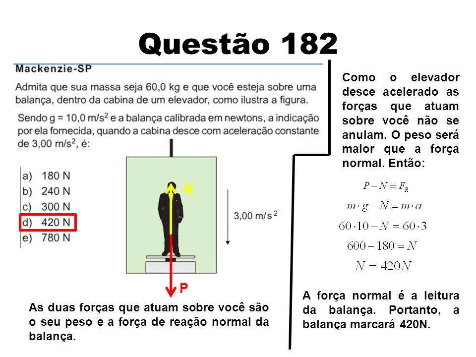 Questão 183 As duas forças que atuam sobre a pessoa são o seu peso e a força de reação normal do piso do elevador.