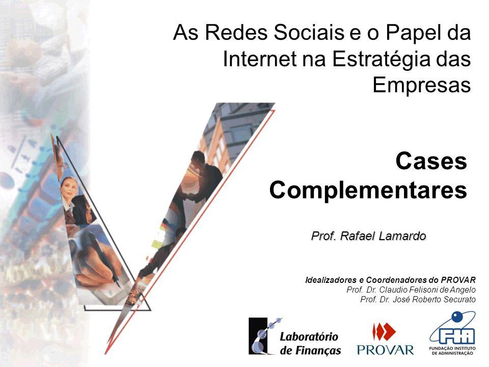 Cases Complementares As Redes Sociais e o Papel da Internet na Estratégia das Empresas Prof. Rafael Lamardo Idealizadores e Coordenadores do PROVAR Pr