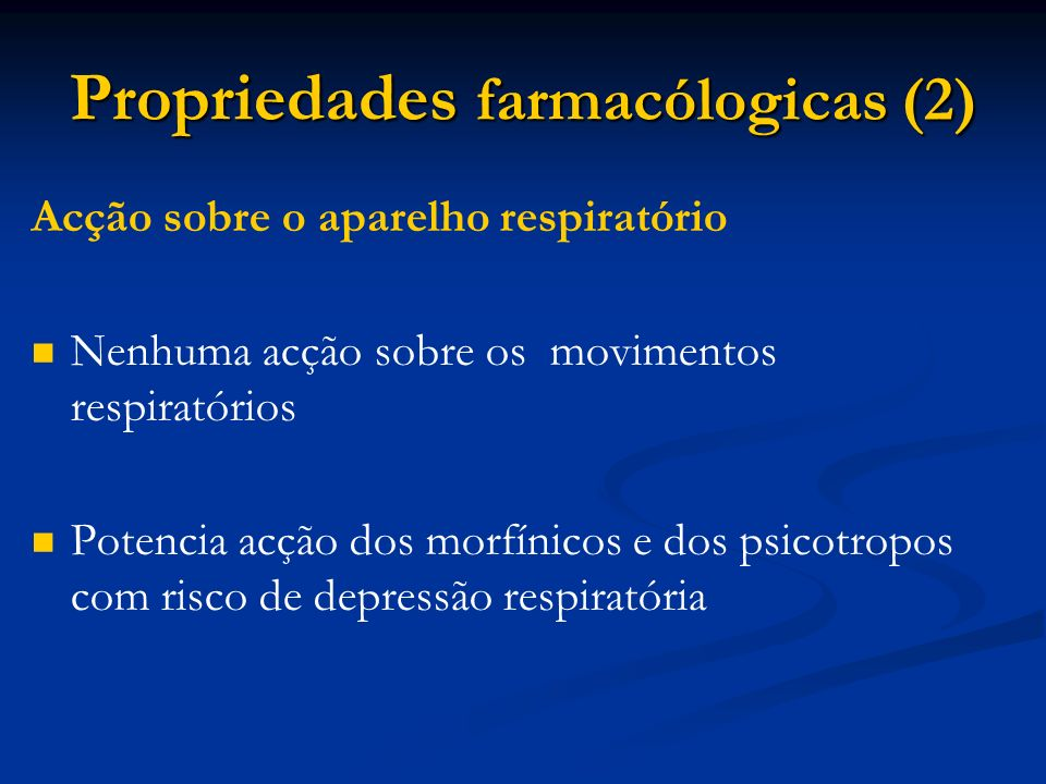 Propriedades farmacólogicas (2) Acção sobre o aparelho respiratório Nenhuma acção sobre os movimentos respiratórios Potencia acção dos morfínicos e dos psicotropos com risco de depressão respiratória