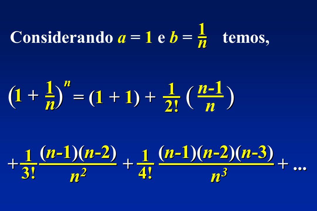 Considerando a = 1 e b = temos, 1n1n 1n1n ( ) 1 + 1n1n 1n1n n n = (1 + 1) + 1 2! 1 2! n-1 n 1 3! 1 3! + + (n-1)(n-2) n2n2 n2n2 1 4! 1 4! + + (n-1)(n-2