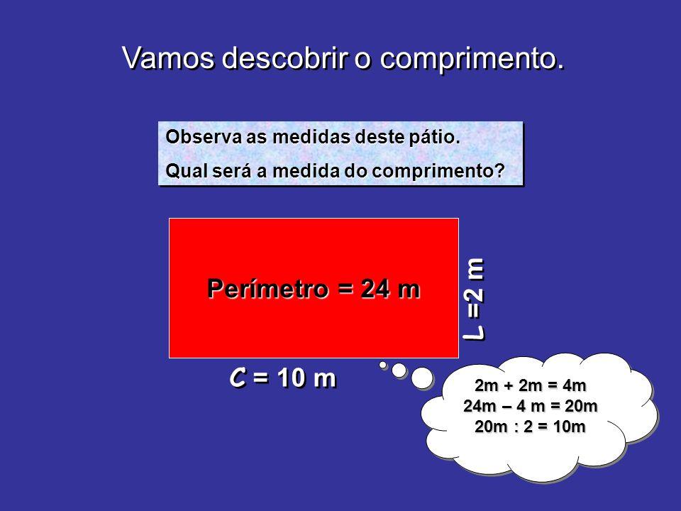 Vamos descobrir o comprimento. L =2 m Observa as medidas deste pátio. Qual será a medida do comprimento? Observa as medidas deste pátio. Qual será a m