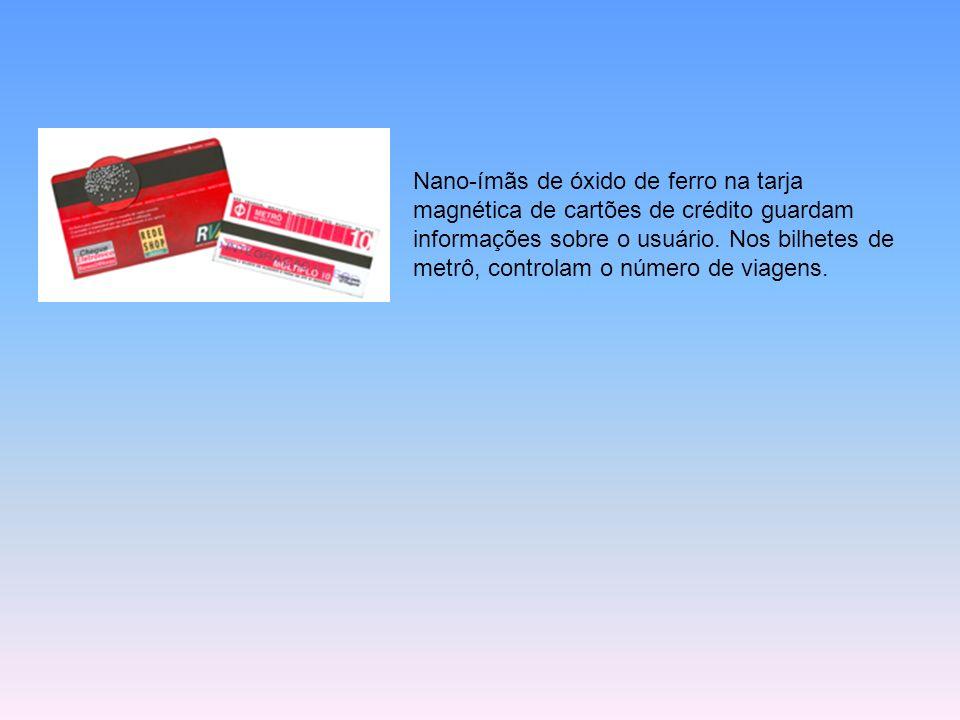 Nano-ímãs de óxido de ferro na tarja magnética de cartões de crédito guardam informações sobre o usuário. Nos bilhetes de metrô, controlam o número de