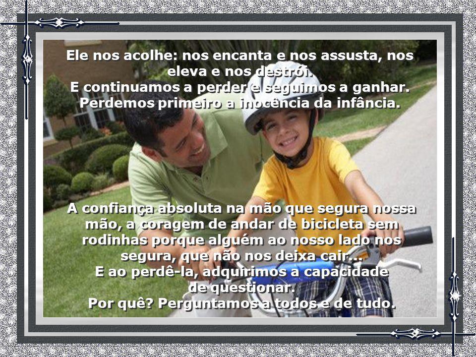 A confiança absoluta na mão que segura nossa mão, a coragem de andar de bicicleta sem rodinhas porque alguém ao nosso lado nos segura, que não nos deixa cair...
