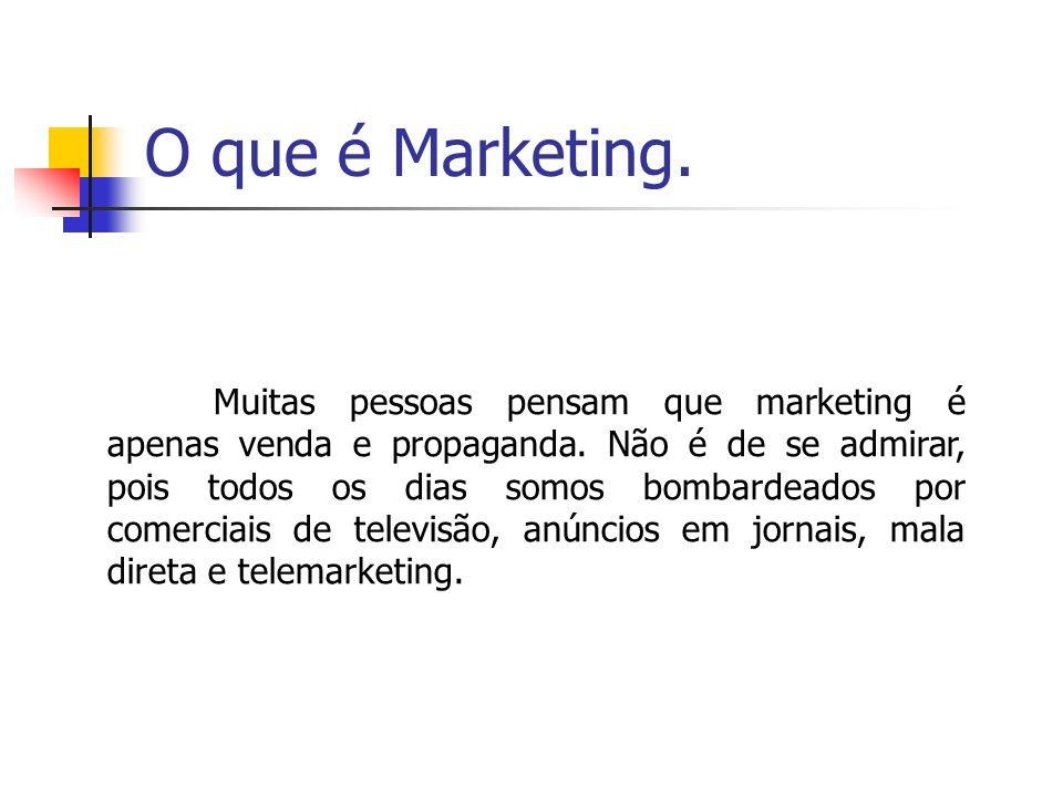 O que é Marketing. Muitas pessoas pensam que marketing é apenas venda e propaganda. Não é de se admirar, pois todos os dias somos bombardeados por com