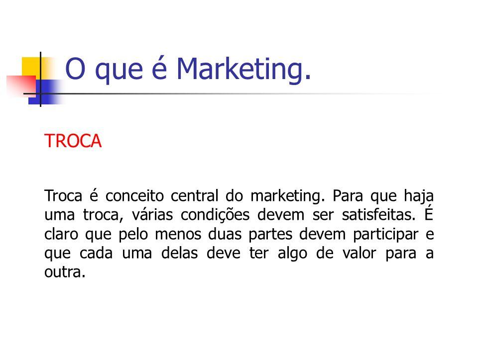 O que é Marketing. TROCA Troca é conceito central do marketing. Para que haja uma troca, várias condições devem ser satisfeitas. É claro que pelo meno