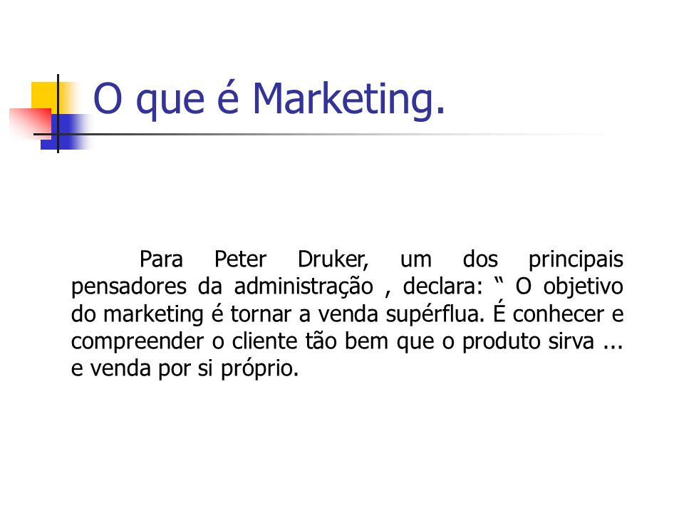 O que é Marketing. Para Peter Druker, um dos principais pensadores da administração, declara: O objetivo do marketing é tornar a venda supérflua. É co
