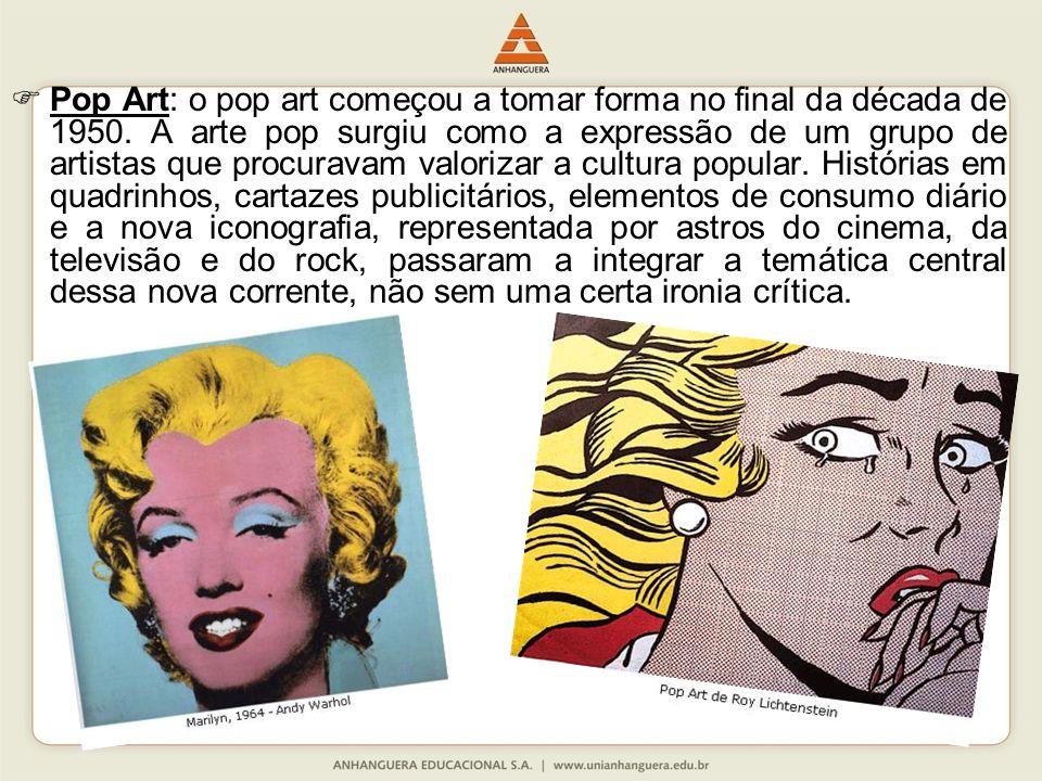 Pop Art: o pop art começou a tomar forma no final da década de 1950. A arte pop surgiu como a expressão de um grupo de artistas que procuravam valoriz