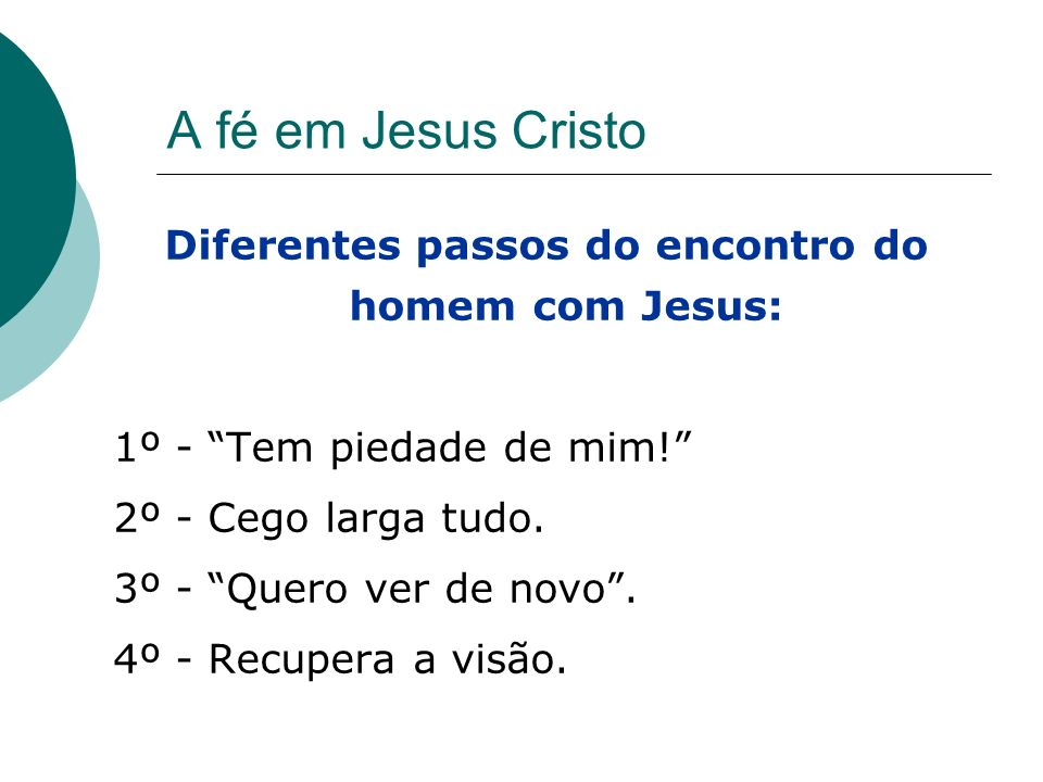 A fé em Jesus Cristo Diferentes passos do encontro do homem com Jesus: 1º - Tem piedade de mim! 2º - Cego larga tudo. 3º - Quero ver de novo. 4º - Rec