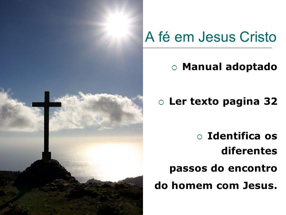 A fé em Jesus Cristo Manual adoptado Ler texto pagina 32 Identifica os diferentes passos do encontro do homem com Jesus.