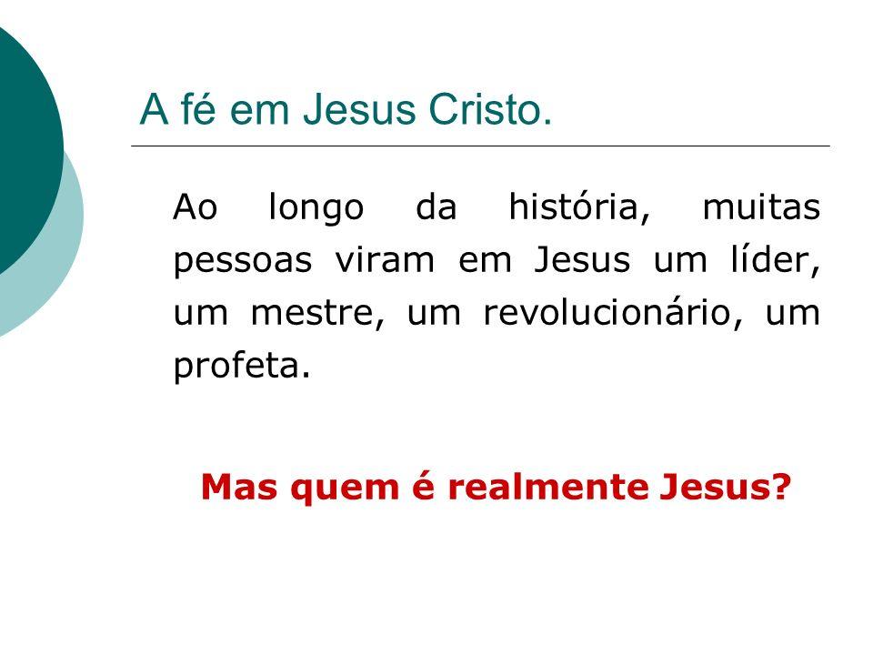 A fé em Jesus Cristo. Ao longo da história, muitas pessoas viram em Jesus um líder, um mestre, um revolucionário, um profeta. Mas quem é realmente Jes