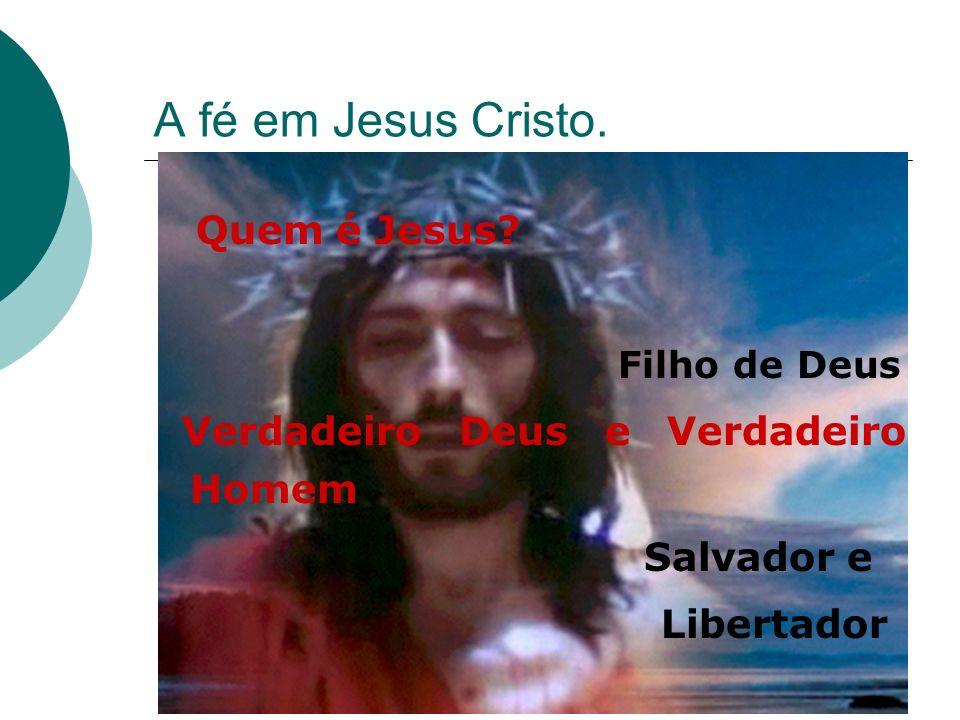 A fé em Jesus Cristo. Quem é Jesus? Filho de Deus Verdadeiro Deus e Verdadeiro Homem Salvador e Libertador