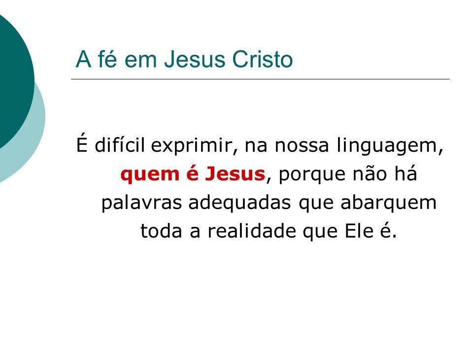 A fé em Jesus Cristo É difícil exprimir, na nossa linguagem, quem é Jesus, porque não há palavras adequadas que abarquem toda a realidade que Ele é.