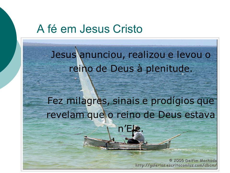 A fé em Jesus Cristo Jesus anunciou, realizou e levou o reino de Deus à plenitude. Fez milagres, sinais e prodígios que revelam que o reino de Deus es