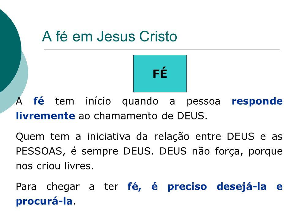 A fé em Jesus Cristo FÉ A fé tem início quando a pessoa responde livremente ao chamamento de DEUS. Quem tem a iniciativa da relação entre DEUS e as PE