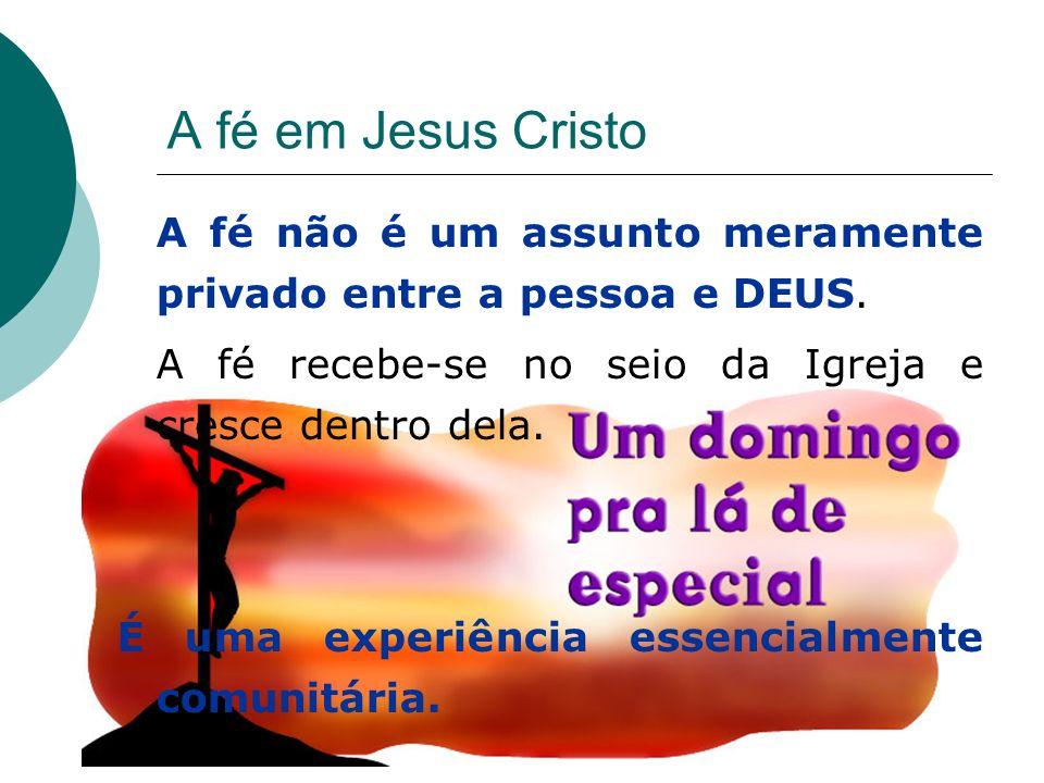 A fé em Jesus Cristo A fé não é um assunto meramente privado entre a pessoa e DEUS. A fé recebe-se no seio da Igreja e cresce dentro dela. É uma exper