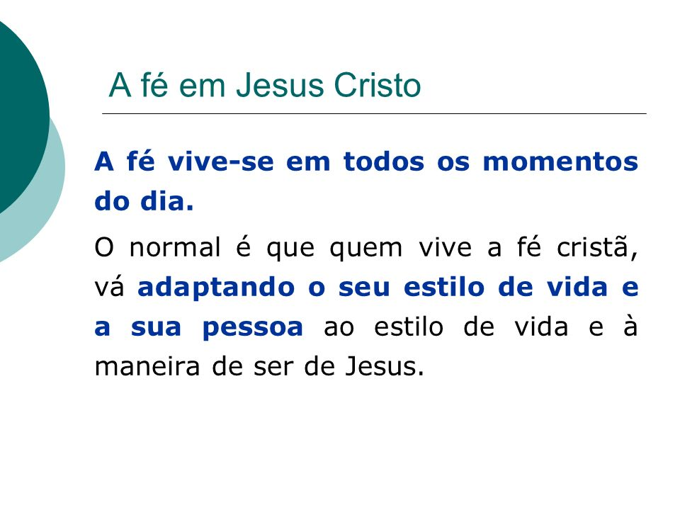 A fé em Jesus Cristo A fé vive-se em todos os momentos do dia. O normal é que quem vive a fé cristã, vá adaptando o seu estilo de vida e a sua pessoa
