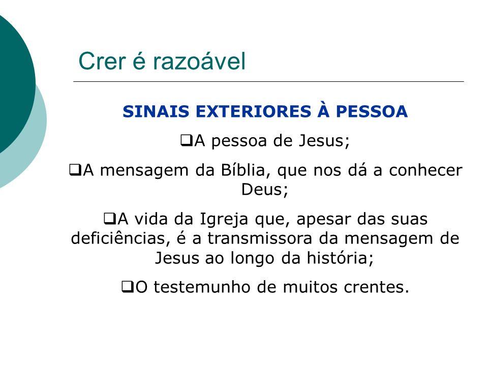Crer é razoável SINAIS EXTERIORES À PESSOA A pessoa de Jesus; A mensagem da Bíblia, que nos dá a conhecer Deus; A vida da Igreja que, apesar das suas