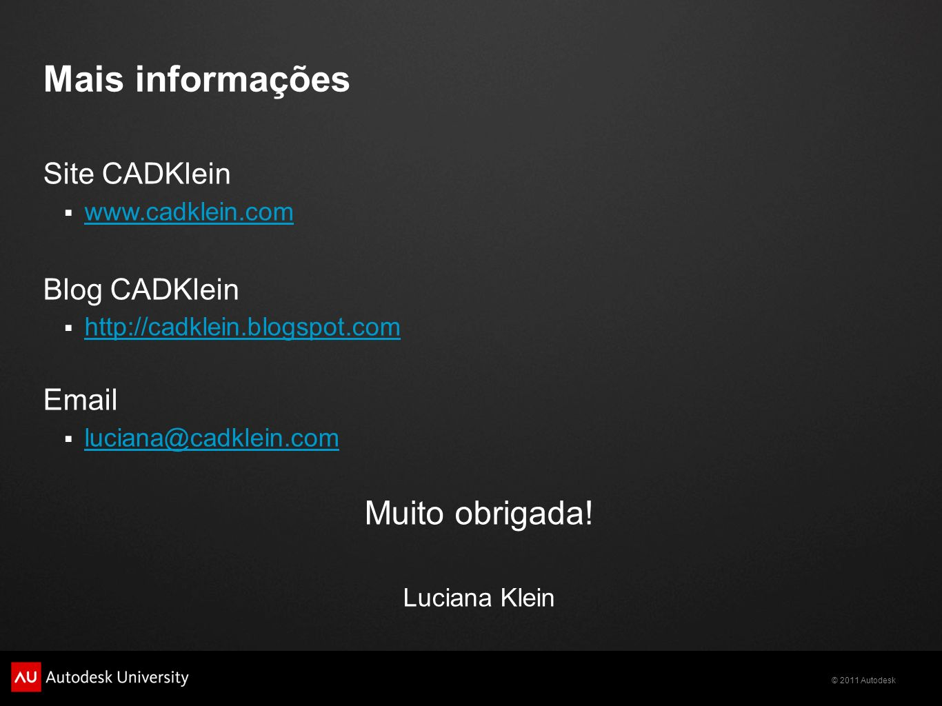 © 2011 Autodesk Mais informações Site CADKlein www.cadklein.com Blog CADKlein http://cadklein.blogspot.com Email luciana@cadklein.com Muito obrigada!