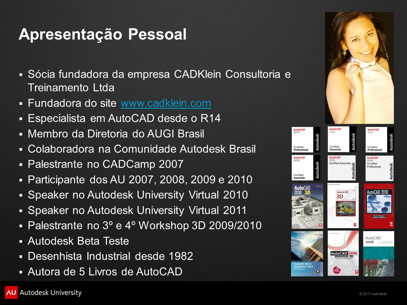 © 2011 Autodesk Apresentação Pessoal Sócia fundadora da empresa CADKlein Consultoria e Treinamento Ltda Fundadora do site www.cadklein.comwww.cadklein