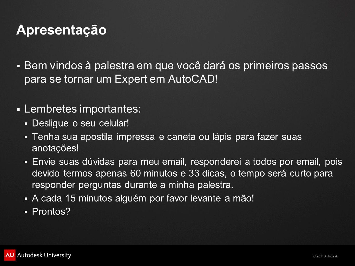 © 2011 Autodesk Bem vindos à palestra em que você dará os primeiros passos para se tornar um Expert em AutoCAD! Lembretes importantes: Desligue o seu