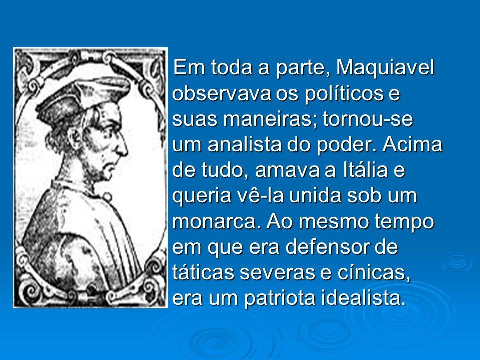 - Em toda a parte, Maquiavel observava os políticos e suas maneiras; tornou-se um analista do poder. Acima de tudo, amava a Itália e queria vê-la unid