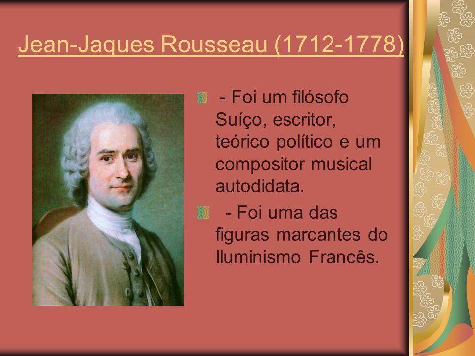 Jean-Jaques Rousseau (1712-1778) - Foi um filósofo Suíço, escritor, teórico político e um compositor musical autodidata. - Foi uma das figuras marcant