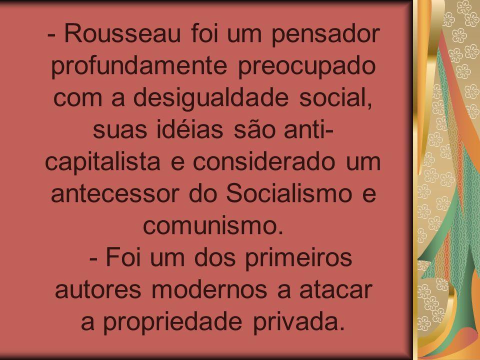 - Rousseau foi um pensador profundamente preocupado com a desigualdade social, suas idéias são anti- capitalista e considerado um antecessor do Social