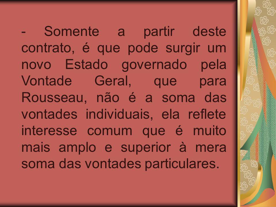 - Somente a partir deste contrato, é que pode surgir um novo Estado governado pela Vontade Geral, que para Rousseau, não é a soma das vontades individ