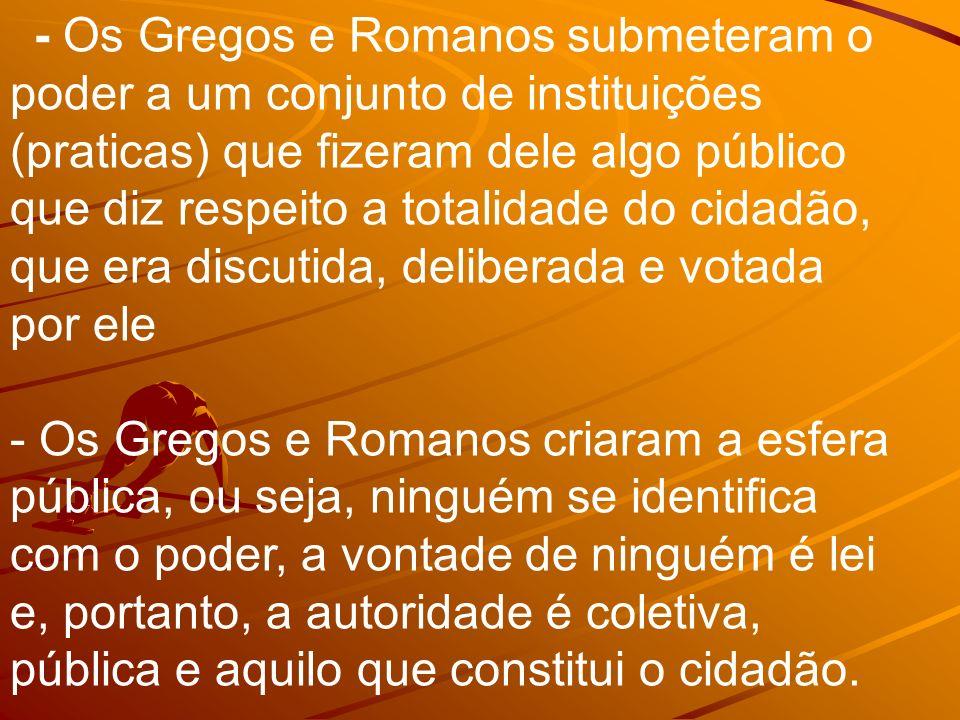 - Os Gregos e Romanos submeteram o poder a um conjunto de instituições (praticas) que fizeram dele algo público que diz respeito a totalidade do cidad