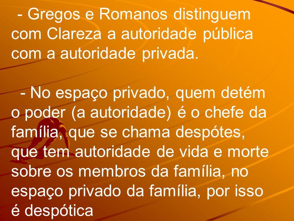 - Gregos e Romanos distinguem com Clareza a autoridade pública com a autoridade privada. - No espaço privado, quem detém o poder (a autoridade) é o ch