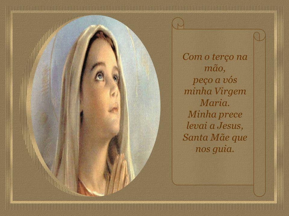 Com o terço na mão, peço a vós minha Virgem Maria.