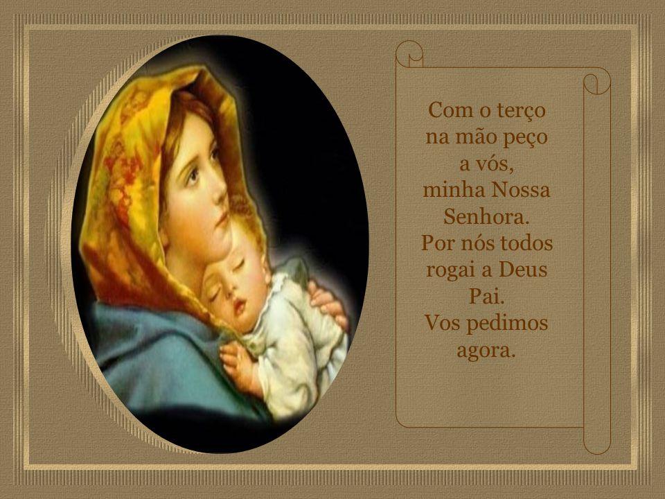 Com o terço na mão, peço a vós minha Virgem Maria. Minha prece levai a Jesus, Santa Mãe que nos guia.
