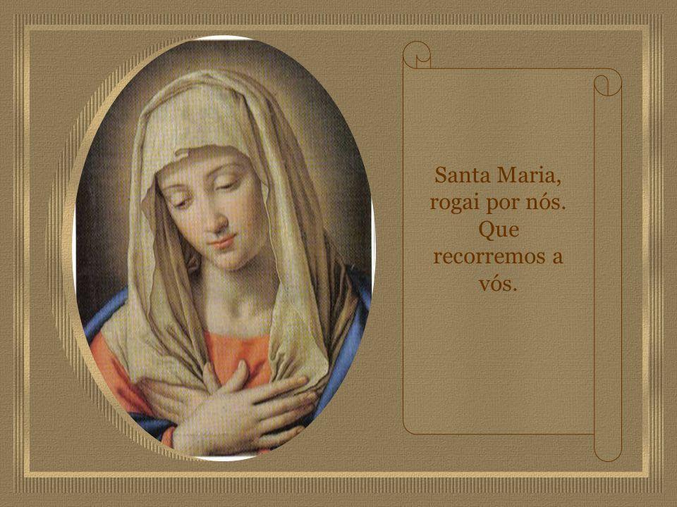 Santa Maria, rogai por nós. Que recorremos a vós.