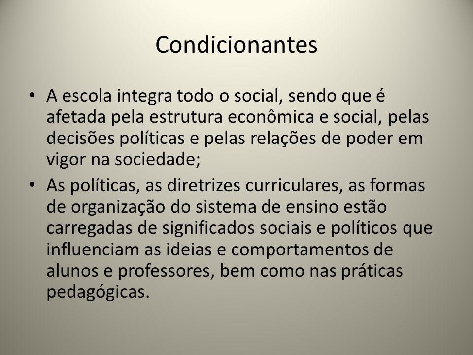 Condicionantes A escola integra todo o social, sendo que é afetada pela estrutura econômica e social, pelas decisões políticas e pelas relações de pod